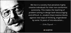 We live in a society that penalizes highly creative individuals for their non-conformist autonomy. This makes the teaching of problem solving in design both discouraging and difficult. A...student (has) massive blocks against new ways of thinking, engendered by some 16 years of mis-education... - Victor Papanek