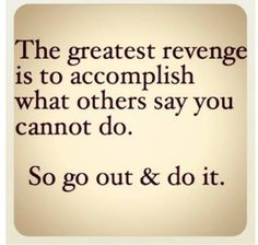 The greatest revenge it to accomplish what others say you cannot do