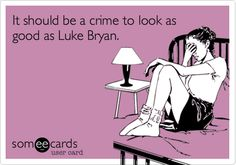Funny Flirting Ecard: It should be a crime to look as good as Luke Bryan.