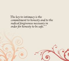 The key to intimacy is the commitment to honesty and to the radical forgiveness necessary in order for honesty to be safe.