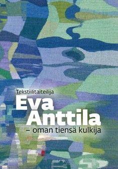 Tekstiilitaiteilija Eva Anttila : oman tiensä kulkija / toimittaneet Sari Anttila ja Mai Anttila.
