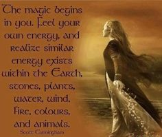 """The magic begins in you. Feel your own energy, and realize similar energy exists within the Earth, stones, plants, water, wind, fire, colours, and animals."" - Scott Cunningham"