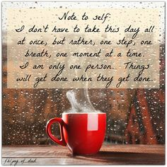 Note to self i don't have to take this day all at once, but rather, one step, one breath, one moment at a time. I am only one person. Things will get done when they get done.