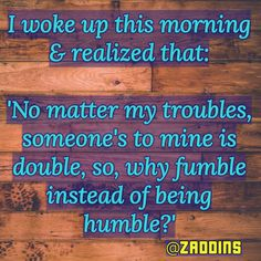 I woke up this morning & realized that: 'No matter my troubles, someone's to mine is double, so, why fumble instead of being humble? Woke Up This Morning, Wake Me Up