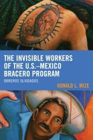 The Invisible Workers of the U.S.–Mexico Bracero Program: Obreros Olvidados, By Ronald L. Mize, Associate Professor of Women, Gender, and Sexuality Studies & Ethnic Studies at Oregon State University.