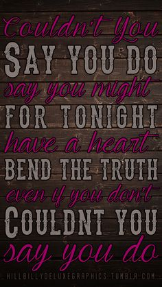 """""""Couldn't you... mess me up? Get in my head. Steal my t-shirt. Wreck my bed. All night long like you used to. Even if you don't, couldn't you... say you do?""""... """"Say You Do""""- Dierks Bentley ❤."""