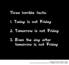 Three horrible facts... AND I have to work this weekend, so even Friday won't mean anything :-(