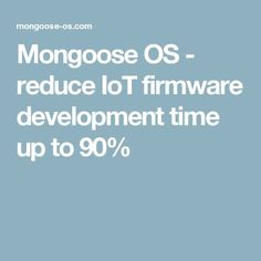 Mongoose OS - reduce IoT firmware development time up to 90%