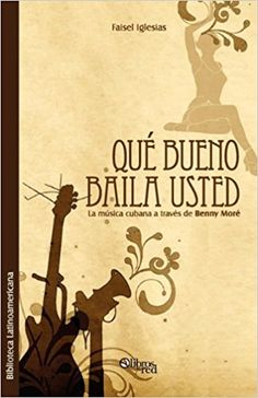 Que Bueno Baila Usted. La Musica Cubana a Traves de Benny More (Spanish Edition): Faisel Iglesias: 9781597545358: Amazon.com: Books