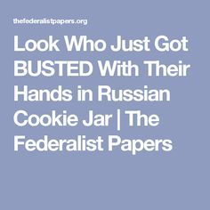 Look Who Just Got BUSTED With Their Hands in Russian Cookie Jar | The Federalist Papers