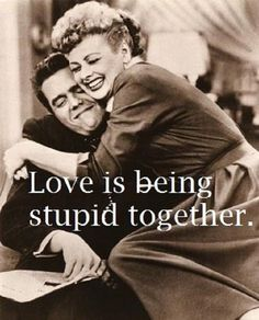 lucille ball - Love is being stupid together!