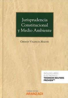 Jurisprudencia constitucional y medio ambiente / Germán Valencia Martín.    Thomson Reuters Aranzadi, 2017