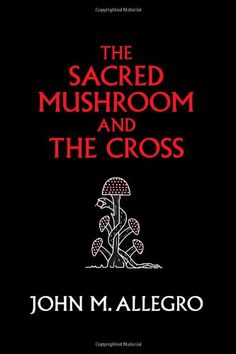 The Sacred Mushroom and The Cross: A study of the nature and origins of Christianity within the fertility cults of the ancient Near East by John M. Allegro,http://www.amazon.com/dp/0982556276/ref=cm_sw_r_pi_dp_JBdDtb1RXNWR28KJ