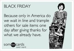 BLACK FRIDAY Because only in America do we wait in line and trample others for sale items one day after giving thanks for what we already have. I HATE black friday. Black Friday Funny, Me Quotes, Funny Quotes, Funny Humor, Only In America, Before Midnight, E Cards, Someecards, Just For Laughs