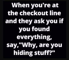 Are you hiding stuff ? madamlebrun fun funny humor hilarious when you are at the checkout line and they ask you if you found everything say why are you hiding stuff Family Quotes Love, Quotes To Live By, Funny Jokes, Funny Stuff, Hilarious Quotes, Funny Laugh, Fun Funny, Positiv Quotes, Jokes