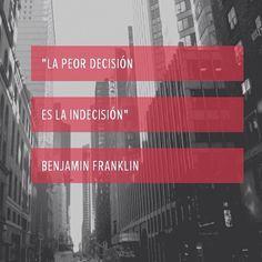 """""""La peor decisión es la indecisión"""" Benjamin Franklin"""