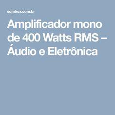 Amplificador mono de 400 Watts RMS – Áudio e Eletrônica