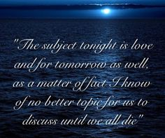 The subject tonight is love and for tomorrow as well, as a matter of fact, I know of no better topic for us to discuss until we all die.  Hafiz