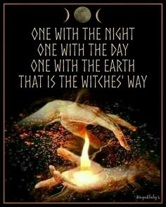 One with the night. One with the day. One with the Earth. That is the witch's way. - Magickbaby's on Facebook