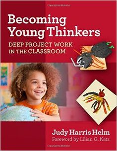 Helm, J. H. (2015) Becoming young thinkers: deep project work in the classroom. New York: Teachers College, Columbia University