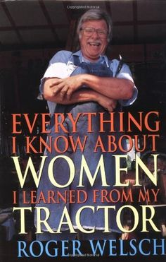 Everything I Know about Women I Learned from My Tractor by Roger Welsch, http://www.amazon.com/dp/0760311498/ref=cm_sw_r_pi_dp_ctf.pb0FZQP02