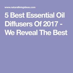 5 Best Essential Oil Diffusers Of 2017 - We Reveal The Best