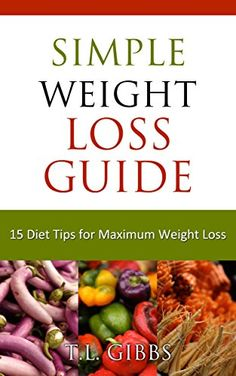 Simple Weight Loss Guide: 15 Diet Tips for Maximum Weight Loss by T.L. Gibbs