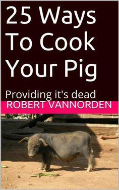 25 Ways To Cook Your Pig: Providing it's dead by Robert VanNorden, http://www.amazon.com/dp/B00IU8HJTY/ref=cm_sw_r_pi_dp_-0Dhtb1BSTNV3
