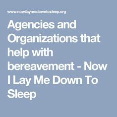 Agencies and Organizations that help with bereavement - Now I Lay Me Down To Sleep