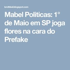Mabel Politicas: 1° de Maio em SP joga flores na cara do Prefake