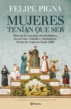 El Historiador :: Libros de historia :: Mujeres tenían que ser - Felipe Pigna - Historia de nuestras desobediente, incorrectas, rebeldes y luchadoras. Desde los orígenes hasta 1930.