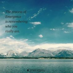 The process of Emergence is remembering who you really are.