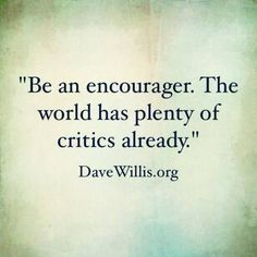 """Be an encourager. The world has plenty of critics already."" - Money Saving Mom®"