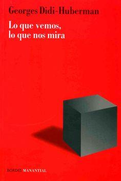 Lo que vemos, lo que nos mira / Georges Didi-Huberman.-- Buenos Aires : Manantial, 2014