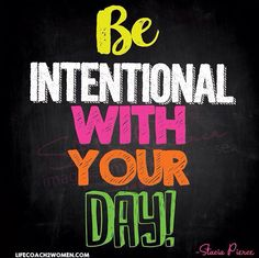 Happy happy Monday! Be Intentional with your Day!