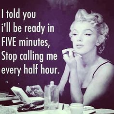 I told you I'll be ready in FIVE minutes, Stop calling me every half hour.