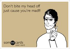 Don't bite my head off just cause you're mad!!!