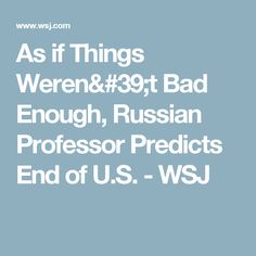 As if Things Weren't Bad Enough, Russian Professor Predicts End of U.S. - WSJ