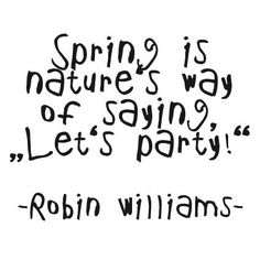 - Robin Williams  SPRING says PARTY