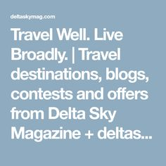 Travel Well. Live Broadly. | Travel destinations, blogs, contests and offers from Delta Sky Magazine + deltaskymag.com