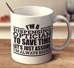 I'm A Dispensing Optician To Save Time Let's Just Assume I'm Always Right