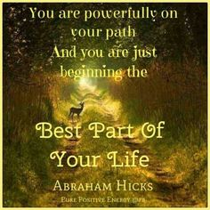 *You are powerfully on your path and you are just beginning the best part of your life