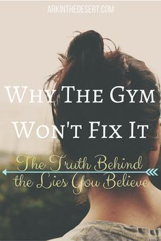 The gym won't fix it, the truth behind the lies you believe, for every Christian Woman to read.