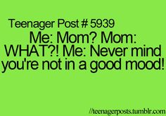 Me: Mom? Mom: WHAT?! Me: Never mind you're not in a good mood!