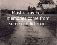 Most of my BEST memories come from some old dirt road...
