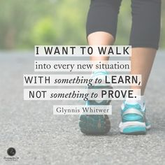 """""""I want to walk into every new situation with something to learn, not something to prove."""" - Glynnis Whitwer    Click here to read the rest of today's P31 devotion ---> http://proverbs31.org/devotions/?p=3709"""