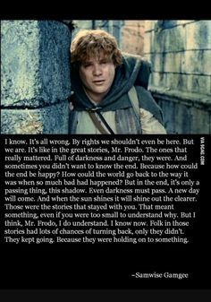 """I always think of this speech on days where it seems like darkness is everywhere and evil is winning. Because, in the words of Samwise Gamgee. """"There's some good in this world. And it's worth fighting for. Lotr Quotes, Tolkien Quotes, Movie Quotes, Jrr Tolkien, Literary Quotes, Citations Tolkien, Lord Of Rings, Great Quotes, Inspirational Quotes"""