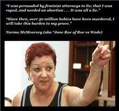 """I was persuaded by feminist attorneys to lie; that I was raped, and needed an abortion . It was all a lie."" ""Since then, over 50 million babies have been murdered, I will take this burden to my grave."" Norma McMcorvey (aka ""Jane Roe of Roe vs Wade) Life Is Precious, Out Of Touch, Choose Life, Pro Choice, Along The Way, Food For Thought, Have Time, Catholic"