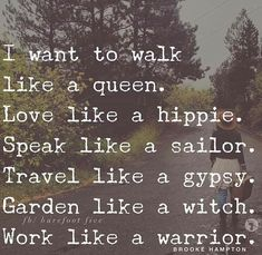 I want to walk like a queen. Love like a hippie. Speak like a (*insert something classy here*). Travel like gypsy. Garden like a witch. Walk like a warrior. Great Quotes, Quotes To Live By, Me Quotes, Motivational Quotes, Inspirational Quotes, Famous Quotes, I Want Quotes, Witch Quotes, Baby Quotes