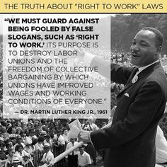"We must guard against being fooled by false slogans, such as, ""Right to Work."" It's purpose is to destroy Labor Unions and the freedom of collective bargaining by which Unions have improved wages and working conditions of everyone. -Martin Luther King, Jr., 1961"